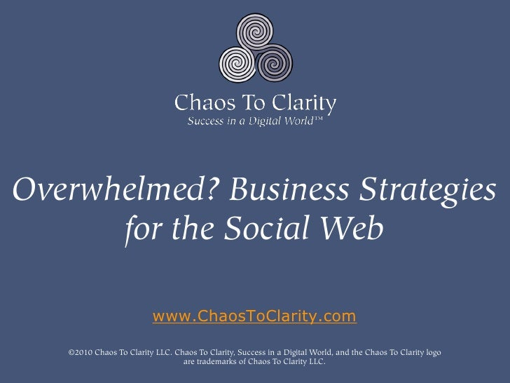 Overwhelmed? Business Strategies       for the Social Web                            www.ChaosToClarity.com     ©2010 Chao...