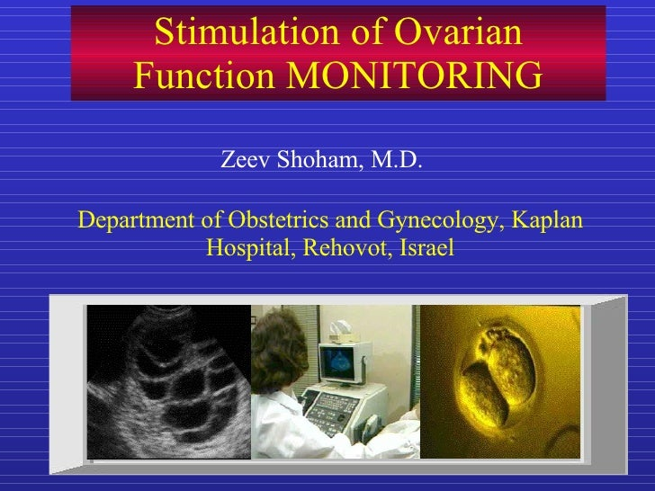 Stimulation of Ovarian Function MONITORING Zeev Shoham, M.D. Department of Obstetrics and Gynecology, Kaplan Hospital, Reh...
