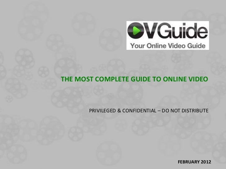 THE MOST COMPLETE GUIDE TO ONLINE VIDEO       PRIVILEGED & CONFIDENTIAL – DO NOT DISTRIBUTE                               ...