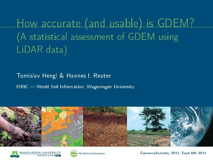 How accurate (and usable) is GDEM?(A statistical assessment of GDEM usingLiDAR data)Tomislav Hengl & Hannes I. ReuterISRIC...