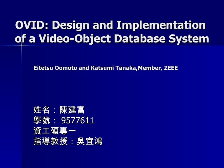 OVID: Design and Implementation  of a Video-Object Database System   Eitetsu Oomoto and Katsumi Tanaka,Member, ZEEE   姓名:陳...