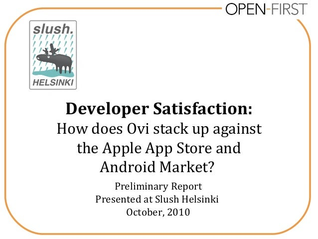 Developer Satisfaction: How does Ovi stack up against the Apple App Store and Android Market? Preliminary Report Presented...