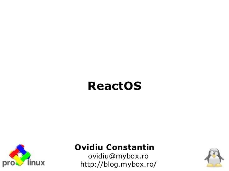 ReactOSOvidiu Constantin   ovidiu@mybox.ro http://blog.mybox.ro/