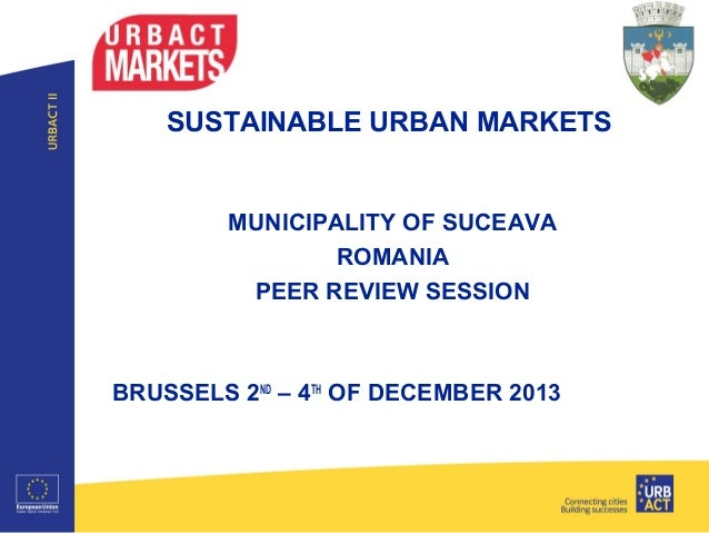SUSTAINABLE URBAN MARKETS  MUNICIPALITY OF SUCEAVA ROMANIA PEER REVIEW SESSION  BRUSSELS 2ND – 4TH OF DECEMBER 2013