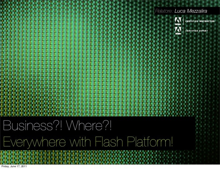 Relatore: Luca Mezzalira Business?! Where?! Everywhere with Flash Platform!Friday, June 17, 2011