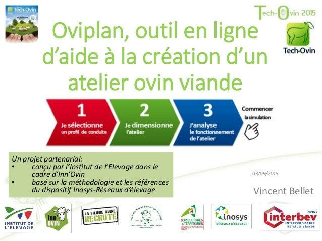 Oviplan, outil en ligne d'aide à la création d'un atelier ovin viande Vincent Bellet 03/09/2015 Un projet partenarial: • c...