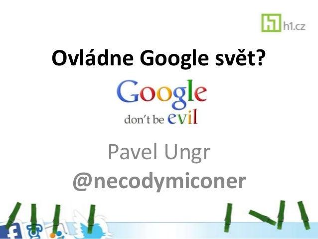 Ovládne Google svět?   Pavel Ungr @necodymiconer