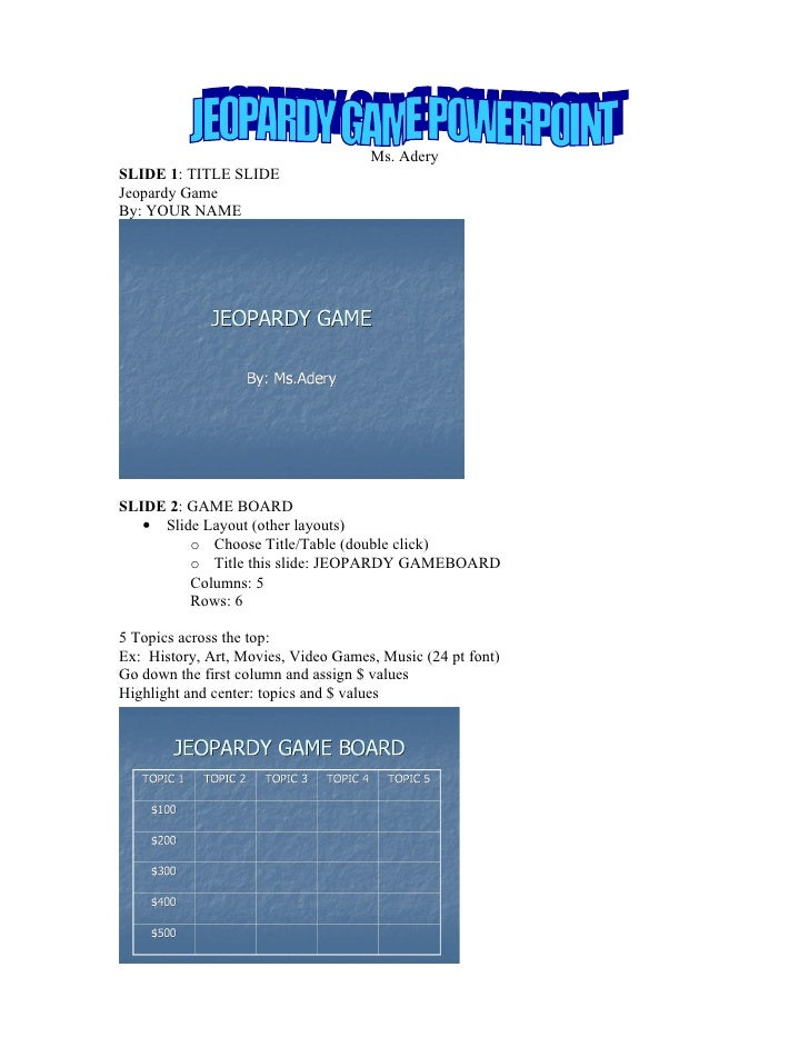 Ms. Adery SLIDE 1: TITLE SLIDE Jeopardy Game By: YOUR NAME     SLIDE 2: GAME BOARD    • Slide Layout (other layouts)      ...