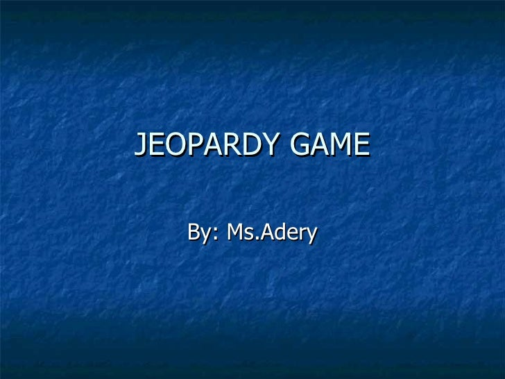JEOPARDY GAME By: Ms.Adery