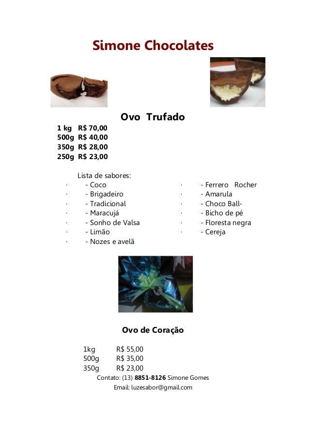 Simone Chocolates                    Ovo Trufado1 kg   R$ 70,00500g   R$ 40,00350g   R$ 28,00250g   R$ 23,00       Lista d...