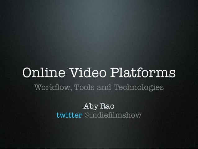 Online Video Platforms Workflow, Tools and Technologies Aby Rao twitter @indiefilmshow