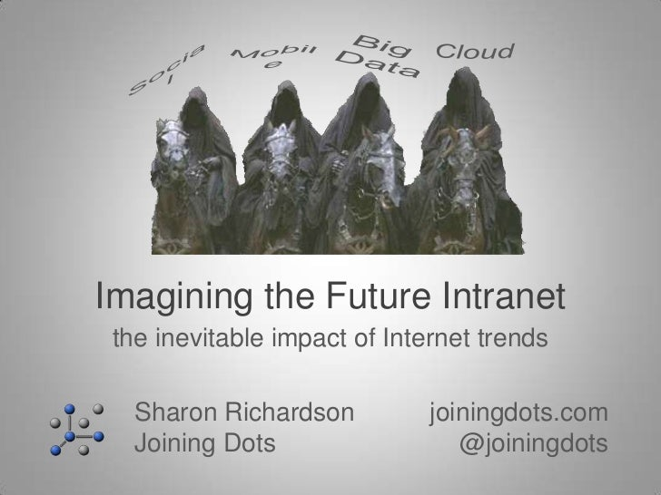 Imagining the Future Intranet the inevitable impact of Internet trends   Sharon Richardson          joiningdots.com   Join...