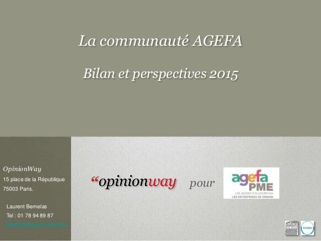 La communauté AGEFA Bilan et perspectives 2015 OpinionWay 15 place de la République 75003 Paris. Laurent Bernelas Tel : 01...