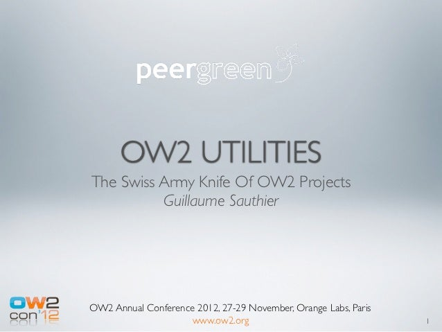 OW2 UTILITIESThe Swiss Army Knife Of OW2 Projects          Guillaume SauthierOW2 Annual Conference 2012, 27-29 November, O...