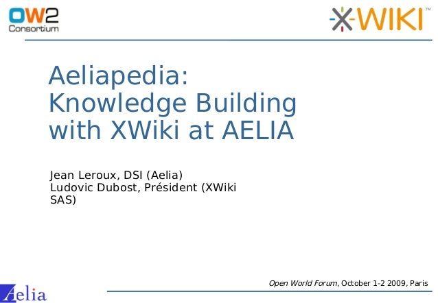 Aeliapedia: Knowledge Building with XWiki at AELIA Open World Forum, October 1-2 2009, Paris Jean Leroux, DSI (Aelia) Ludo...