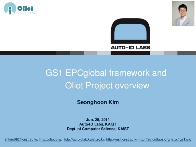 Jun. 25, 2014 Auto-ID Labs, KAIST Dept. of Computer Science, KAIST GS1 EPCglobal framework and Oliot Project overview Seon...