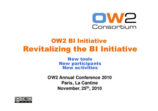 OW2 BI Initiative OW2 Annual Conference 2010 Paris, La Cantine November, 25th, 2010 Revitalizing the BI Initiative New too...