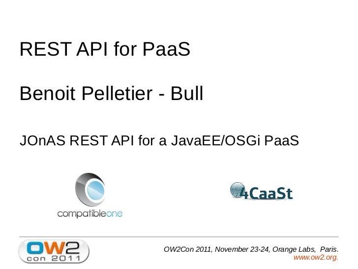 REST API for PaaSBenoit Pelletier - BullJOnAS REST API for a JavaEE/OSGi PaaS                   OW2Con 2011, November 23-2...