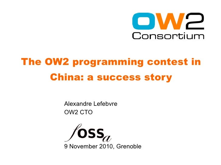 The OW2 programming contest in    China: a success story       Alexandre Lefebvre       OW2 CTO       9 November 2010, Gre...