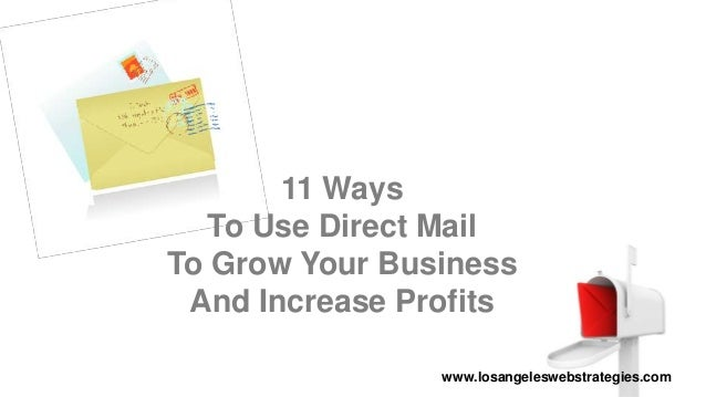 11 Ways To Use Direct Mail To Grow Your Business And Increase Profits www.losangeleswebstrategies.com