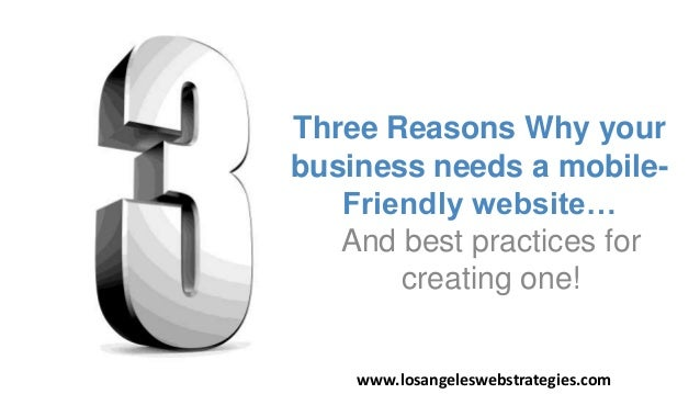 And best practices for creating one! Three Reasons Why your business needs a mobile- Friendly website… www.losangeleswebst...