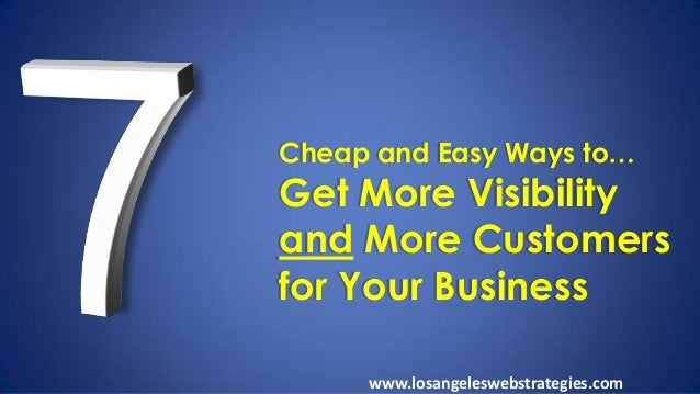 Cheap and Easy Ways to… Get More Visibility and More Customers for Your Business www.losangeleswebstrategies.com