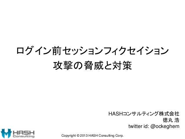 ログイン前セッションフィクセイション 攻撃の脅威と対策  HASHコンサルティング株式会社 徳丸 浩 twitter id: @ockeghem Copyright © 2013 HASH Consulting Corp.