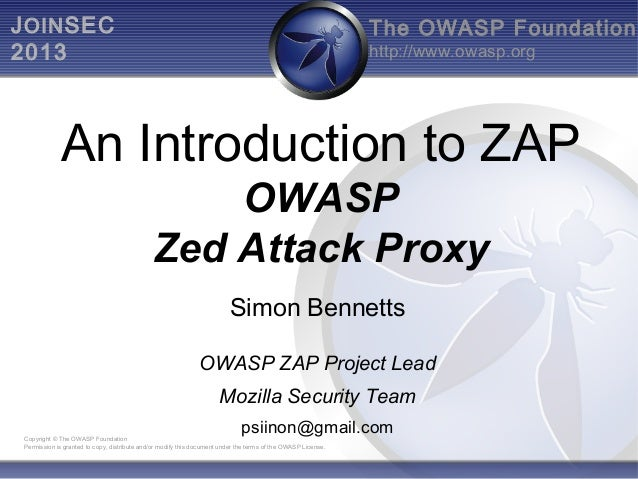 J OIN SEC 2013  The OWASP Foundation http://www.owasp.org  An Introduction to ZAP OWASP Zed Attack Proxy Simon Bennetts OW...