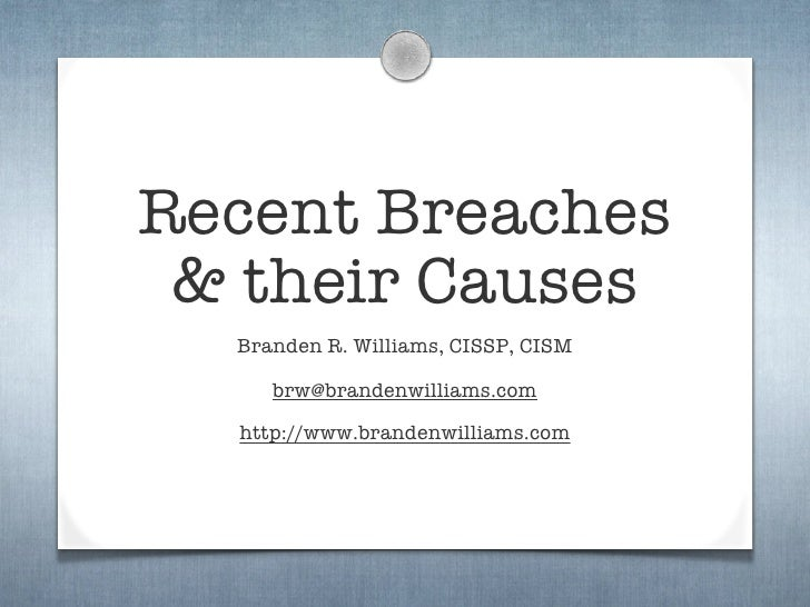 Recent Breaches  & their Causes   Branden R. Williams, CISSP, CISM       brw@brandenwilliams.com    http://www.brandenwill...