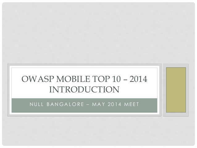 N U L L B A N G A L O R E – M A Y 2 0 1 4 M E E T OWASP MOBILE TOP 10 – 2014 INTRODUCTION