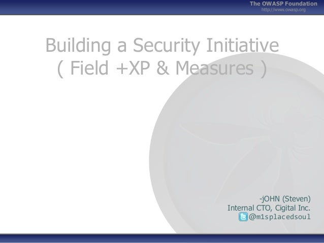 The OWASP Foundation http://www.owasp.org  Building a Security Initiative ( Field +XP & Measures )  -jOHN (Steven) Interna...