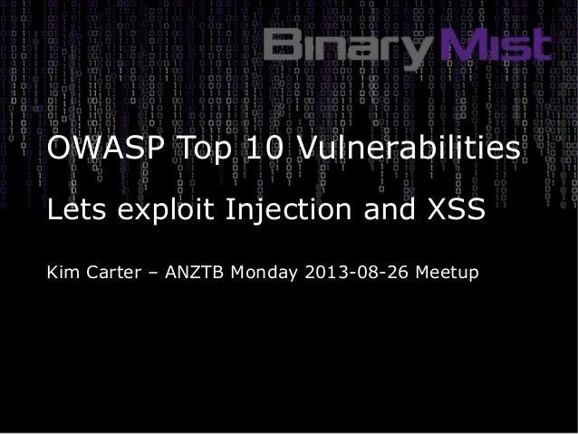OWASP Top 10 Vulnerabilities Lets exploit Injection and XSS Kim Carter – ANZTB Monday 2013-08-26 Meetup