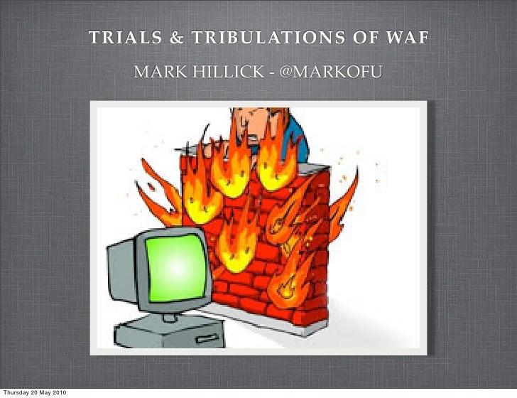 TRIALS & TRIBULATIONS OF WAF                          MARK HILLICK - @MARKOFUThursday 20 May 2010