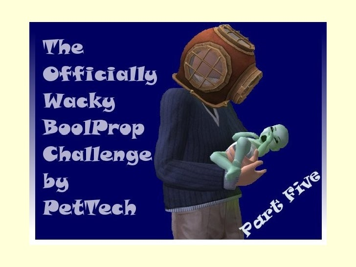 The Offically Wacky BoolProp Challenge by PetTech Part 5
