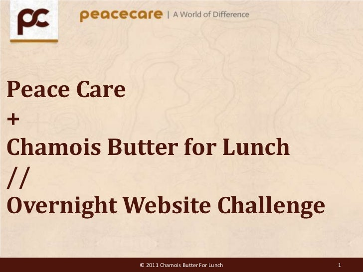 Peace Care+Chamois Butter for Lunch//OvernightWebsite Challenge<br />© 2011 Chamois Butter For Lunch<br />1<br />