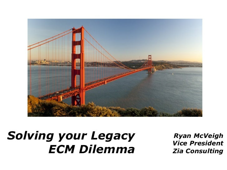 Solving your Legacy   Ryan McVeigh                      Vice President      ECM Dilemma     Zia Consulting