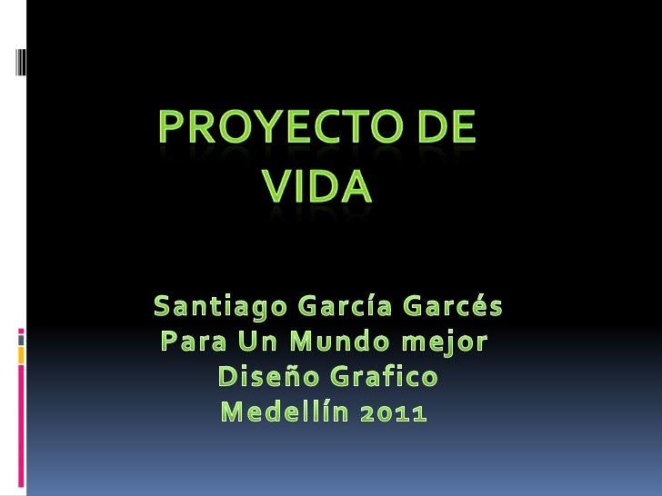 Proyecto de vida <br />Santiago García Garcés<br />Para Un Mundo mejor <br />Diseño Grafico<br />Medellín 2011<br />
