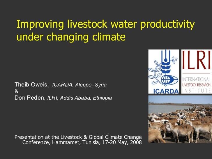 Improving livestock water productivity under changing climate   <ul><li>Theib Oweis,  ICARDA, Aleppo, Syria   </li></ul><u...