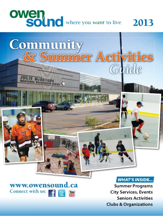 2013 www.owensound.ca Connect with us: Community & Summer Activities Guide WHAT'S INSIDE... Summer Programs City Services,...
