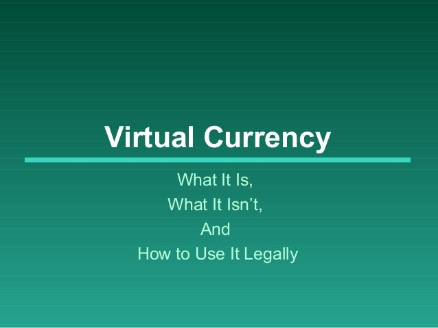 Virtual Currency What It Is, What It Isn't, And How to Use It Legally