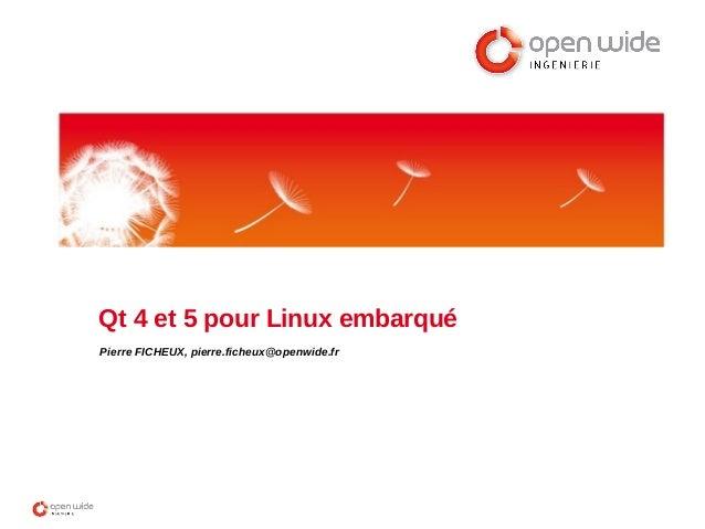 Qt 4 et 5 pour Linux embarqué Pierre FICHEUX, pierre.ficheux@openwide.fr