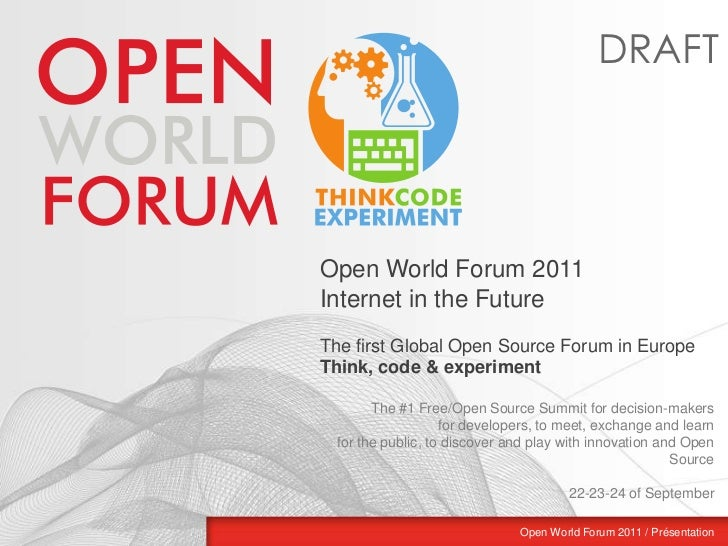 DRAFT<br />Open World Forum 2011<br />Internet in the Future <br />The first Global Open Source Forum in Europe<br />Think...