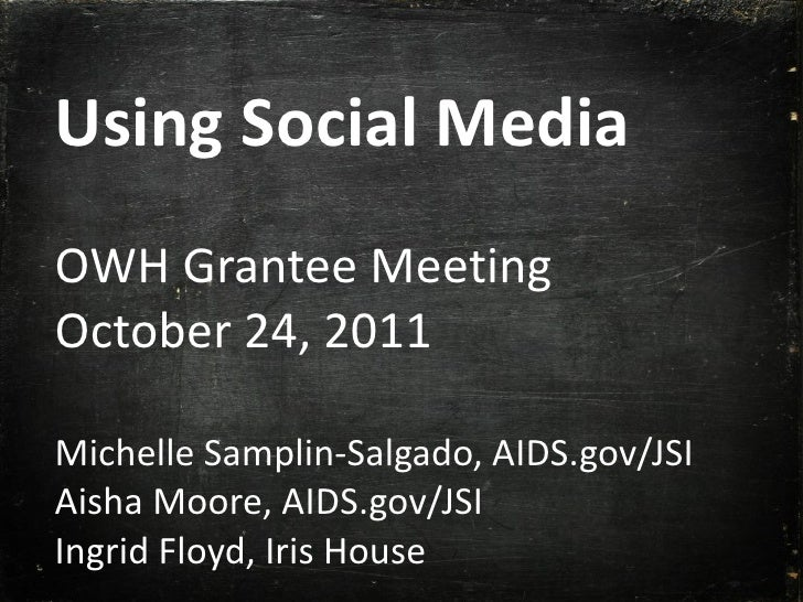 Using Social Media OWH Grantee Meeting October 24, 2011 Michelle Samplin-Salgado, AIDS.gov/JSI Aisha Moore, AIDS.gov/JSI I...