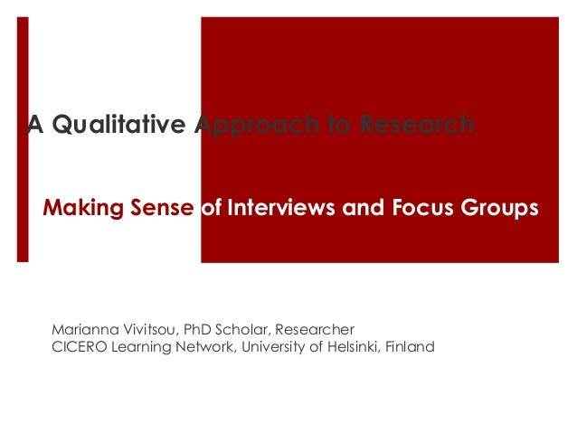 A Qualitative Approach to Research Making Sense of Interviews and Focus Groups Marianna Vivitsou, PhD Scholar, Researcher ...