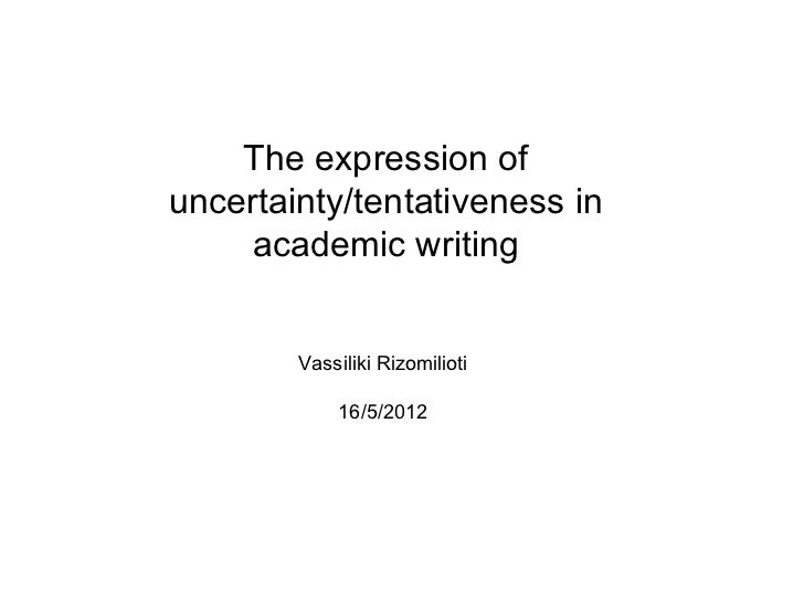The expression ofuncertainty/tentativeness in    academic writing        Vassiliki Rizomilioti            16/5/2012