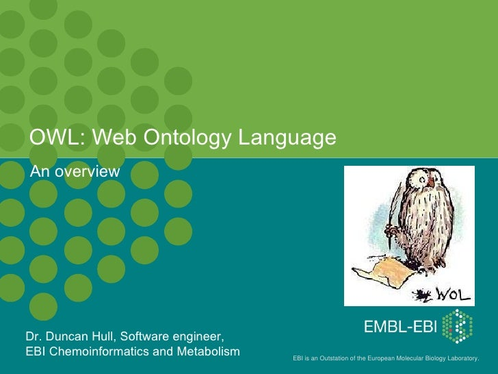 OWL: Web Ontology Language An overview Dr. Duncan Hull, Software engineer,  EBI Chemoinformatics and Metabolism