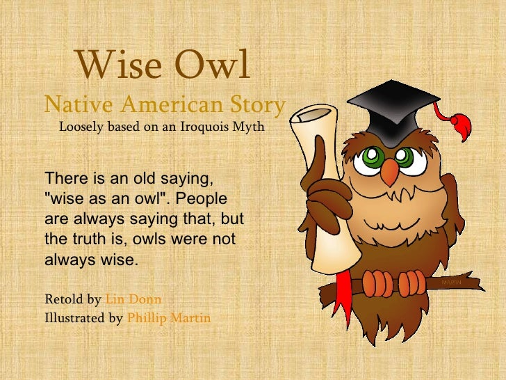 "Wise OwlNative American Story  Loosely based on an Iroquois MythThere is an old saying,""wise as an owl"". Peopleare always ..."