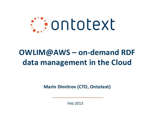 OWLIM@AWS – on-demand RDF data management in the Cloud      Marin Dimitrov (CTO, Ontotext)                Feb 2013