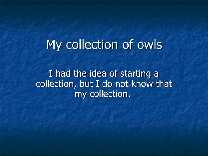 My collection of owls I had the idea of starting a collection, but I do not know that my collection.