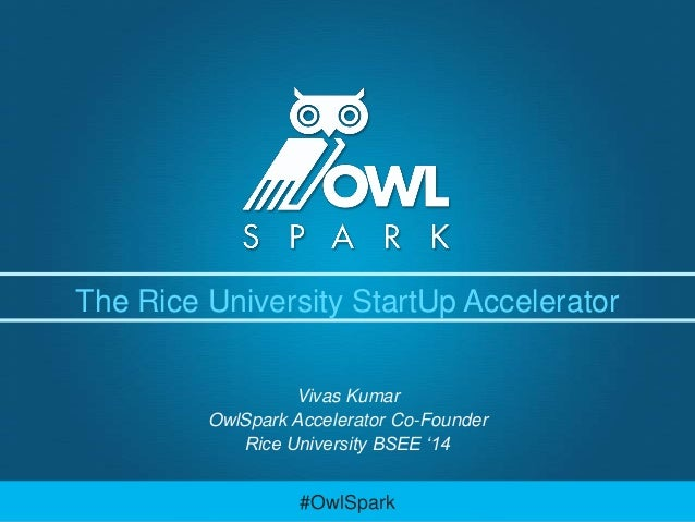 The Rice University StartUp Accelerator Vivas Kumar OwlSpark Accelerator Co-Founder Rice University BSEE '14  #OwlSpark